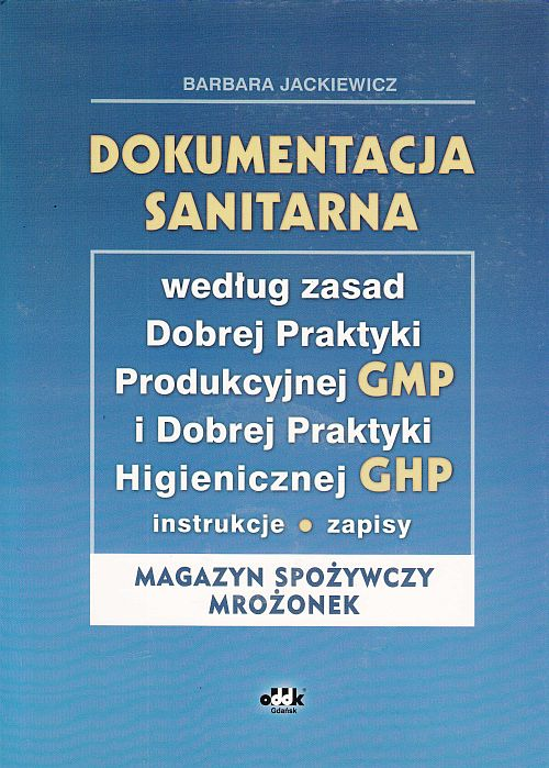 Dokumentacja sanitarna według zasad Dobrej Praktyki Produkcyjnej GMP i Dobrej Praktyki Higienicznej GHP (instrukcje, zapisy - magazyn spożywczy mrożonek) (z suplementem elektronicznym)
