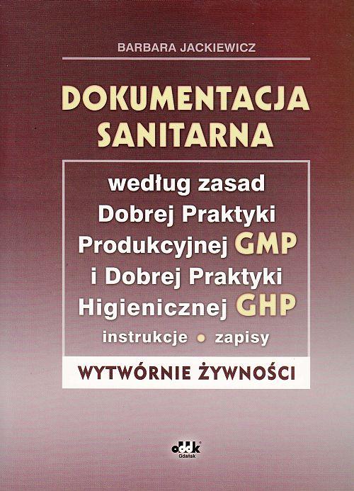 Dokumentacja sanitarna według zasad Dobrej Praktyki Produkcyjnej GMP i Dobrej Praktyki Higienicznej GHP (instrukcje, zapisy - wytwórnie żywności) (z suplementem elektronicznym)
