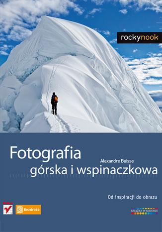 Fotografia górska i wspinaczkowa. Od inspiracji do obrazu