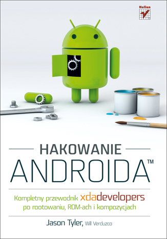 Hakowanie Androida. Kompletny przewodnik XDA Developers po rootowaniu, ROM-ach i kompozycjach