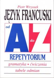 Język francuski od A do Z Repetytorium. Gramatyka, ćwiczenia, tabele odmian