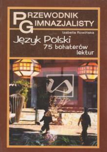 Język Polski - 75 bohaterów lektur. Przewodnik gimnazjalisty