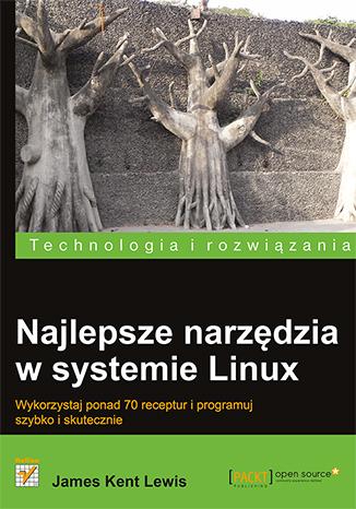 Najlepsze narzędzia w systemie Linux. Wykorzystaj ponad 70 receptur i programuj szybko i skutecznie