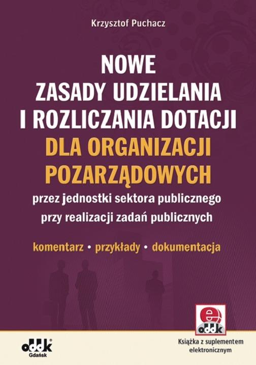 Nowe zasady udzielania i rozliczania dotacji dla organizacji pozarządowych przez jednostki sektora publicznego przy realizacji zadań publicznych - komentarz, przykłady, dokumentacja (z suplementem ele