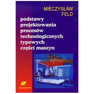 Podstawy projektowania proces�w technologicznych typowych cz�ci maszyn, Feld Mieczys�aw
