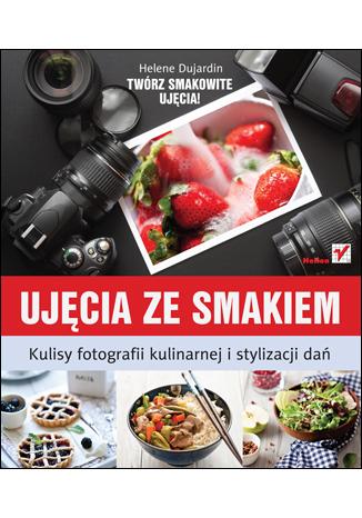 Ujęcia ze smakiem. Kulisy fotografii kulinarnej i stylizacji dań