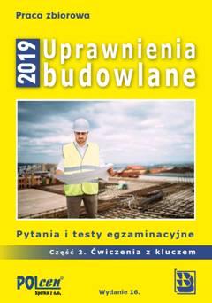 Uprawnienia budowlane 2019  Pytania i testy egzaminacyjne  część 2. Ćwiczenia z kluczem