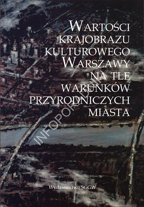 Wartości krajobrazu kulturowego Warszawy na tle warunków przyrodniczych miasta (monografia)